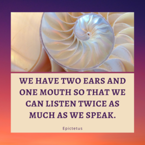 """We have two ears and one mouth so that we can listen twice as much as we speak."" - Epictetus. Quote with photo of a shell to encourage improving listening skills."
